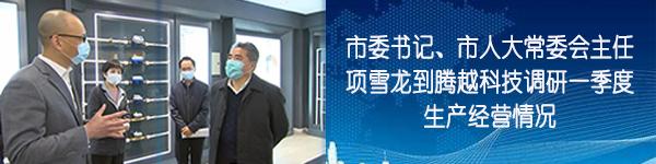 市委书记、市人大常委会主任项雪龙到腾越科技调研一季度生产经营情况